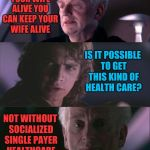 The empty promises of socialism | IF YOU LIKE YOUR WIFE ALIVE YOU CAN KEEP YOUR WIFE ALIVE NOT WITHOUT SOCIALIZED SINGLE PAYER HEALTHCARE IS IT POSSIBLE TO GET THIS KIND OF H | image tagged in palpatine unnatural,socialism | made w/ Imgflip meme maker
