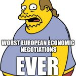 Comic Book Guy Meme | WORST EUROPEAN ECONOMIC NEGOTIATIONS EVER | image tagged in memes,comic book guy | made w/ Imgflip meme maker