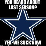 Dallas Cowboys Meme | YOU HEARD ABOUT LAST SEASON? YEA, WE SUCK NOW | image tagged in memes,dallas cowboys | made w/ Imgflip meme maker