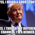 Donald Trump No2 | YES, I HEARD A GOOD STORY YES, I THOUGHT OF DIFFERENT CHANNELS. I'M A WINNER. | image tagged in donald trump no2 | made w/ Imgflip meme maker