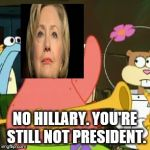 No Patrick Meme | NO HILLARY. YOU'RE STILL NOT PRESIDENT. | image tagged in memes,no patrick,hillary clinton,donald trump | made w/ Imgflip meme maker