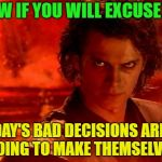 You Underestimate My Power | NOW IF YOU WILL EXCUSE ME TODAY'S BAD DECISIONS AREN'T GOING TO MAKE THEMSELVES | image tagged in memes,you underestimate my power,funny,decisions | made w/ Imgflip meme maker