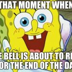 Spongebob hopeful | THAT MOMENT WHEN THE BELL IS ABOUT TO RING FOR THE END OF THE DAY | image tagged in spongebob hopeful | made w/ Imgflip meme maker