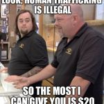 pawn stars rebuttal | LOOK, HUMAN TRAFFICKING IS ILLEGAL SO THE MOST I CAN GIVE YOU IS $20 | image tagged in pawn stars rebuttal,memes | made w/ Imgflip meme maker