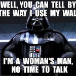 Disney Star Wars | WELL, YOU  CAN  TELL  BY  THE  WAY  I  USE  MY  WALK I'M  A  WOMAN'S  MAN,  NO  TIME  TO  TALK | image tagged in disney star wars | made w/ Imgflip meme maker