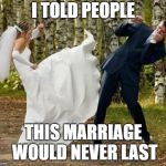 Angry Bride Meme | I TOLD PEOPLE THIS MARRIAGE WOULD NEVER LAST | image tagged in memes,angry bride | made w/ Imgflip meme maker