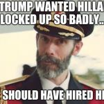 Captain Obvious | IF TRUMP WANTED HILLARY LOCKED UP SO BADLY... HE SHOULD HAVE HIRED HER. | image tagged in captain obvious,trump,hillary,funny,memes | made w/ Imgflip meme maker