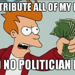 Shut Up And Take My Money Fry Meme | REDISTRIBUTE ALL OF MY MONEY SAID NO POLITICIAN EVER | image tagged in memes,shut up and take my money fry | made w/ Imgflip meme maker