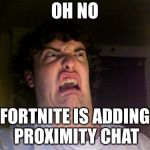 Oh No Meme | OH NO FORTNITE IS ADDING PROXIMITY CHAT | image tagged in memes,oh no | made w/ Imgflip meme maker