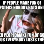 Joker nobody bats an eye | IF PEOPLE MAKE FUN OF HIPSTERS NOBODY BATS AN EYE WHEN PEOPLE MAKE FUN OF GOTHS AND EMOS EVERYBODY LOSES THEIR MIND | image tagged in joker nobody bats an eye,memes | made w/ Imgflip meme maker