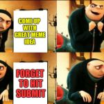 The struggles of being a brain donor.  | COME UP WITH GREAT MEME IDEA SPEND TIME ON GREAT MEME TO GET IT JUST RIGHT FORGET TO HIT SUBMIT FORGET TO HIT SUBMIT | image tagged in gru diabolical plan fail,nixieknox,memes | made w/ Imgflip meme maker