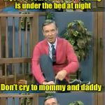 How Mr Rogers single handily caused $2.5 million in damaged furniture | If you're scared that something is under the bed at night Just cut the legs off the bed frame Don't cry to mommy and daddy | image tagged in bad pun mr rogers,memes,monsters,bed,scared | made w/ Imgflip meme maker