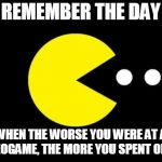 Pacman | REMEMBER THE DAY WHEN THE WORSE YOU WERE AT A VIDEOGAME, THE MORE YOU SPENT ON IT? | image tagged in pacman | made w/ Imgflip meme maker