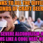 MMMMMMM Beer | THANKS TO ALL THE DIFFERENT KINDS OF CRAFT BEERS MY SEVERE ALCOHOLISM JUST SEEMS LIKE A COOL NEAT HOBBY | image tagged in memes,lazy college senior,funny,beer,craft beer | made w/ Imgflip meme maker