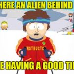 Are you having a good time? | IS THERE AN ALIEN BEHIND ME? IS HE HAVING A GOOD TIME? | image tagged in memes,super cool ski instructor,aliens,south park,funny memes,skiing | made w/ Imgflip meme maker