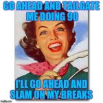 Vintage '50s woman driver | GO AHEAD AND TAILGATE ME DOING 90 I'LL GO AHEAD AND SLAM ON MY BREAKS | image tagged in vintage '50s woman driver | made w/ Imgflip meme maker