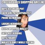 College girls at stores | COLLEGE GIRLS SHOPPING ARE LIKE KEEPS DROPPING WALLET SAYS JUST KIDDING PHONE AS MIRROR BUYS YOGURT EACH GIRL PAYS SEPARATELY BUYS ICE CREAM | image tagged in memes,annoying facebook girl,retail | made w/ Imgflip meme maker