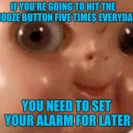 Creepy doll | IF YOU'RE GOING TO HIT THE SNOOZE BUTTON FIVE TIMES EVERYDAY YOU NEED TO SET YOUR ALARM FOR LATER | image tagged in creepy doll | made w/ Imgflip meme maker
