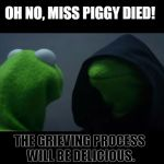 Evil Kermit Meme | OH NO, MISS PIGGY DIED! THE GRIEVING PROCESS WILL BE DELICIOUS. | image tagged in evil kermit meme,miss piggy,bacon,memes | made w/ Imgflip meme maker