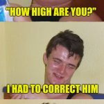 "Ask the correct questions, and you will get the correct answers | ""HOW HIGH ARE YOU?"" ""NO OFFICER, IT'S ""HI, HOW ARE YOU?"" A POLICE OFFICER PULLED ME OVER AND ASKED: I HAD TO CORRECT HIM 
