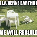 We Will Rebuild Meme | 2018 LA VERNE EARTHQUAKE WE WILL REBUILD | image tagged in memes,we will rebuild | made w/ Imgflip meme maker