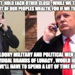 "Trump Putin phone call | WE MUST  HOLD EACH OTHER CLOSE , WHILE WE TAKE OUR ""FAIR"" CUT OF OUR PEOPLES WEALTH, FOR IF WE TURN AWAY OTHER LOONY MILITARY AND POLITICAL  