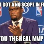 You The Real MVP Meme | OMG YOU GOT A NO SCOPE IN FORTNITE YOU THE REAL MVP | image tagged in memes,you the real mvp | made w/ Imgflip meme maker