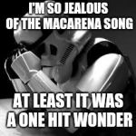 Crying stormtrooper | I'M SO JEALOUS OF THE MACARENA SONG AT LEAST IT WAS A ONE HIT WONDER | image tagged in crying stormtrooper | made w/ Imgflip meme maker