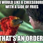 The order of the Phoenix  | HI, I WOULD LIKE A CHEESEBURGER WITH A SIDE OF FRIES THAT'S AN ORDER | image tagged in phoenix harry potter | made w/ Imgflip meme maker