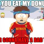 Super Cool Ski Instructor Meme | IF YOU EAT MY DONUT YOUR GONNA HAVE A BAD TIME | image tagged in memes,super cool ski instructor | made w/ Imgflip meme maker