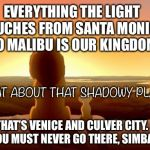 MUFASA AND SIMBA | EVERYTHING THE LIGHT TOUCHES FROM SANTA MONICA TO MALIBU IS OUR KINGDOM WHAT ABOUT THAT SHADOWY PLACE? THAT'S VENICE AND CULVER CITY. YOU MU | image tagged in mufasa and simba | made w/ Imgflip meme maker
