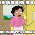 Consuela Meme | NO NO NOOO NO NOO NO MEXICO IS NOT PAYING FOR A WALL | image tagged in memes,consuela | made w/ Imgflip meme maker