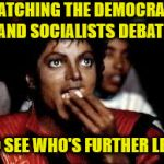 Michael Jackson Popcorn | WATCHING THE DEMOCRATS AND SOCIALISTS DEBATE TO SEE WHO'S FURTHER LEFT | image tagged in michael jackson popcorn 2,memes,democrats,socialist | made w/ Imgflip meme maker