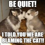 Cute Puppies Meme | BE QUIET! I TOLD YOU WE ARE BLAMING THE CAT!! | image tagged in memes,cute puppies | made w/ Imgflip meme maker