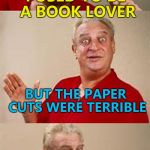 Ouch! | I USED TO BE A BOOK LOVER BUT THE PAPER CUTS WERE TERRIBLE | image tagged in bad pun dangerfield,memes,books,pain,paper cuts | made w/ Imgflip meme maker