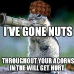 Bazooka Squirrel Meme | I'VE GONE NUTS THROUGHOUT YOUR ACORNS IN THE WILL GET HURT | image tagged in memes,bazooka squirrel,scumbag | made w/ Imgflip meme maker