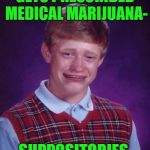 Bad Luck Brian Cry | GETS PRESCRIBED MEDICAL MARIJUANA- SUPPOSITORIES | image tagged in bad luck brian cry,funny memes,medical marijuana,pot | made w/ Imgflip meme maker