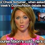 "Maybe a just New York joke , air conditioning is sexist | Senator Chuck Schumer , when asked about this week's Cuomo/Nixon debate replied ""Of course Nixon's cold , he's dead"" 