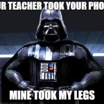 Darth Vader | YOUR TEACHER TOOK YOUR PHONE? MINE TOOK MY LEGS | image tagged in darth vader | made w/ Imgflip meme maker