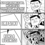 Alright gentlemen | ALROGHT REPUBLICANS, WE'VE GOT TO FIGURE OUT WHAT TRAIT MAKES A GOOD PERSON EMPATHY RUNS A BUSINESS | image tagged in alright gentlemen | made w/ Imgflip meme maker