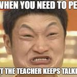 Impossibru Guy Original Meme | WHEN YOU NEED TO PEE BUT THE TEACHER KEEPS TALKING | image tagged in memes,impossibru guy original | made w/ Imgflip meme maker