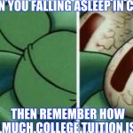 Squidward | WHEN YOU FALLING ASLEEP IN CLASS THEN REMEMBER HOW MUCH COLLEGE TUITION IS | image tagged in squidward | made w/ Imgflip meme maker