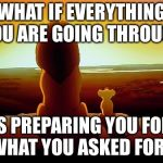 Lion King Meme | WHAT IF EVERYTHING YOU ARE GOING THROUGH IS PREPARING YOU FOR WHAT YOU ASKED FOR? | image tagged in memes,lion king | made w/ Imgflip meme maker