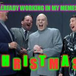 MUAHAHAHAHAHA!!! | H      I     T       A     ! C      R    S     M      S I'M ALREADY WORKING IN MY MEMES FOR | image tagged in memes,laughing villains,nixieknox,christmas memes,it's never too early | made w/ Imgflip meme maker