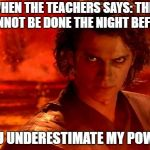 You Underestimate My Power Meme | WHEN THE TEACHERS SAYS: THIS CANNOT BE DONE THE NIGHT BEFORE YOU UNDERESTIMATE MY POWER | image tagged in memes,you underestimate my power | made w/ Imgflip meme maker