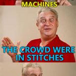 That was actually due to stabbings... :) | I MADE A JOKE ABOUT SEWING MACHINES THE CROWD WERE IN STITCHES | image tagged in bad pun dangerfield,memes,sewing machines | made w/ Imgflip meme maker