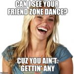 Icky does the shuffle | CAN I SEE YOUR FRIEND ZONE DANCE? CUZ YOU AIN'T GETTIN' ANY | image tagged in memes,friend zone fiona | made w/ Imgflip meme maker