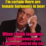 I Guess There's Some In Everything | I'm certain there are female hormones in beer When I drink too much, I talk nonsense and I cannot control my car | image tagged in rodney dangerfield,memes,alcohol,you're drunk,female hormones | made w/ Imgflip meme maker