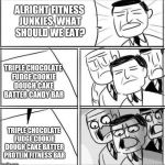 Alright gentlemen | ALRIGHT FITNESS JUNKIES, WHAT SHOULD WE EAT? TRIPLE CHOCOLATE FUDGE COOKIE DOUGH CAKE BATTER PROTEIN FITNESS BAR TRIPLE CHOCOLATE FUDGE COOK | image tagged in alright gentlemen | made w/ Imgflip meme maker