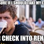 Lazy College Senior Meme | NOT SURE IF I SHOULD TAKE MY EXAMS OR CHECK INTO REHAB | image tagged in memes,lazy college senior | made w/ Imgflip meme maker